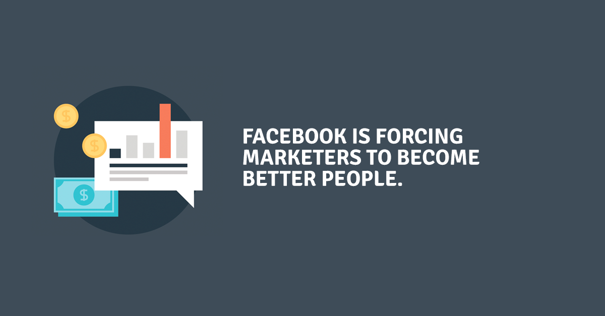 Facebook is forcing marketers to become better people – and we love it.