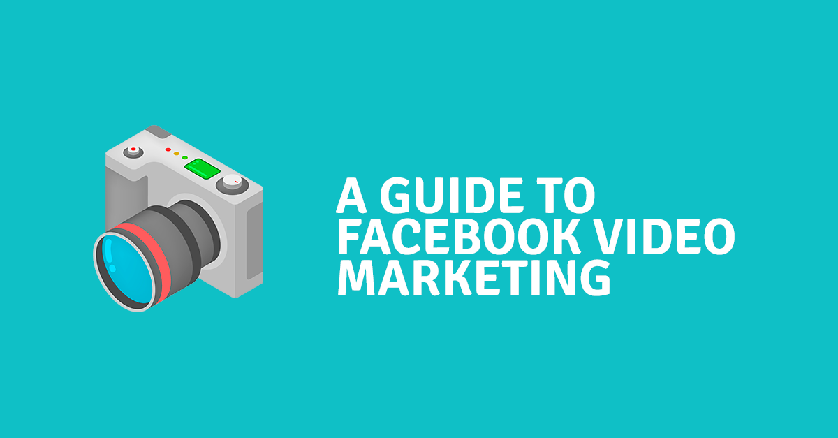 A Guide to Facebook Video Marketing